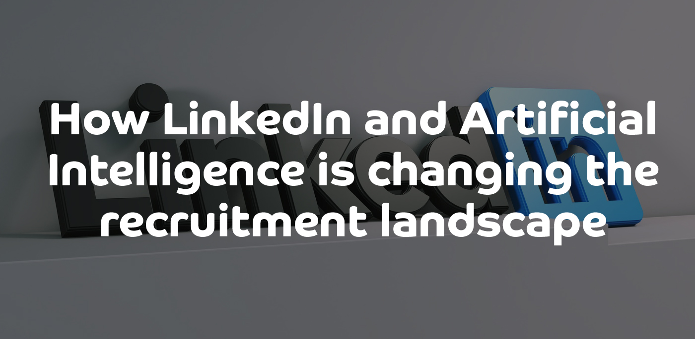 How LinkedIn and Artificial Intelligence is changing the recruitment landscape