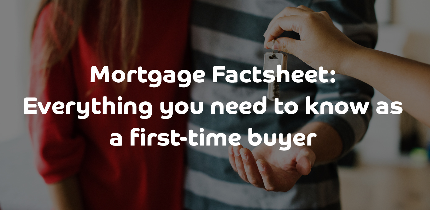 Mortgage Factsheet | Everything you need to know as a first-time buyer